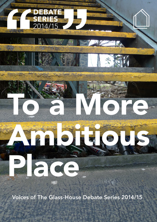 To a More Ambitious Place: Voices of the Glass-House Event Series 2014/15